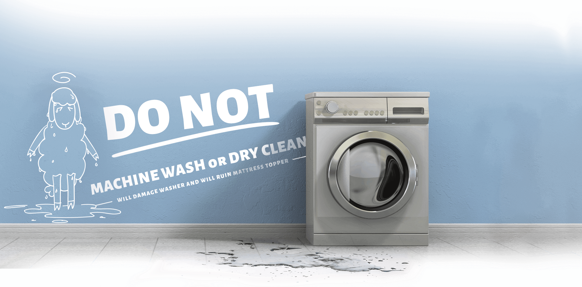 Do Not Machine Wash or Dry Clean - Will damage washer and will ruin mattress topper